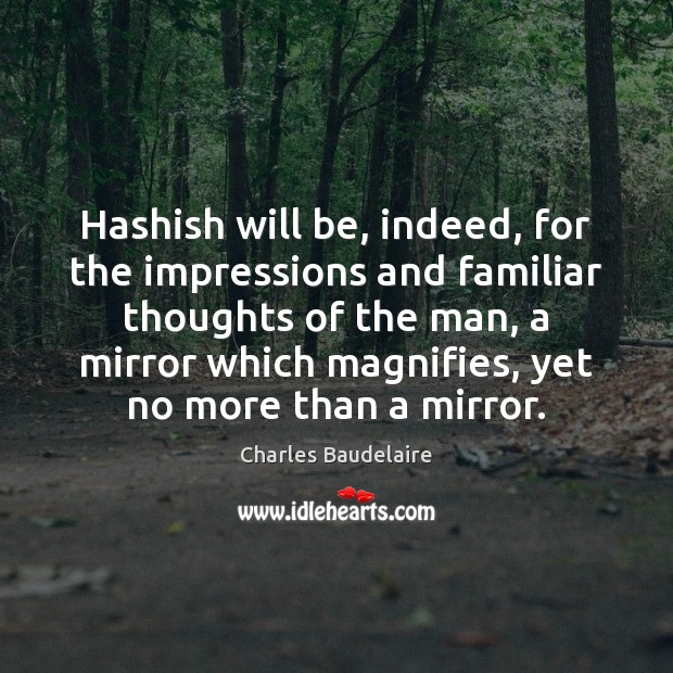 Hashish will be, indeed, for the impressions and familiar thoughts of the Image