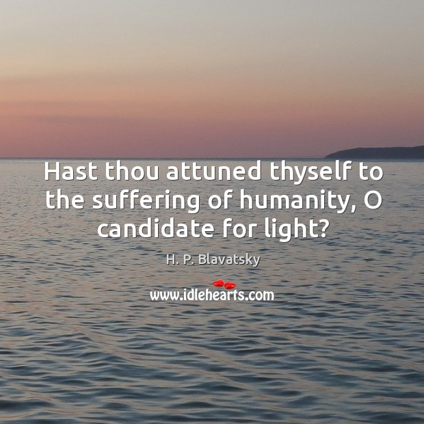 Hast thou attuned thyself to the suffering of humanity, O candidate for light? H. P. Blavatsky Picture Quote