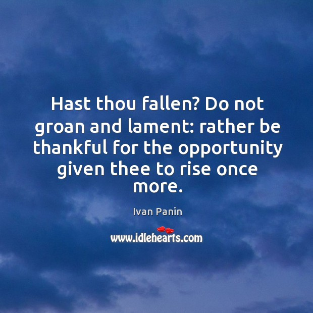 Image, Hast thou fallen? Do not groan and lament: rather be thankful for