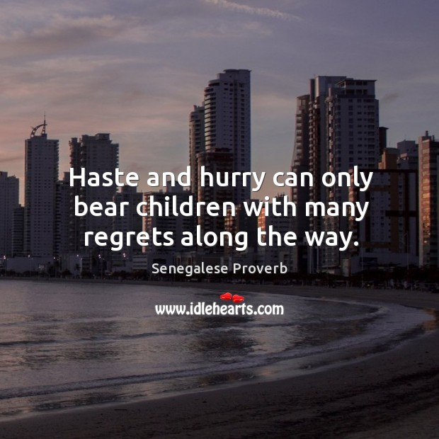 Haste and hurry can only bear children with many regrets along the way. Senegalese Proverbs Image