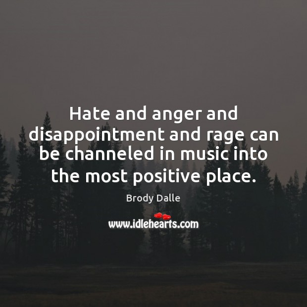 Hate and anger and disappointment and rage can be channeled in music Brody Dalle Picture Quote