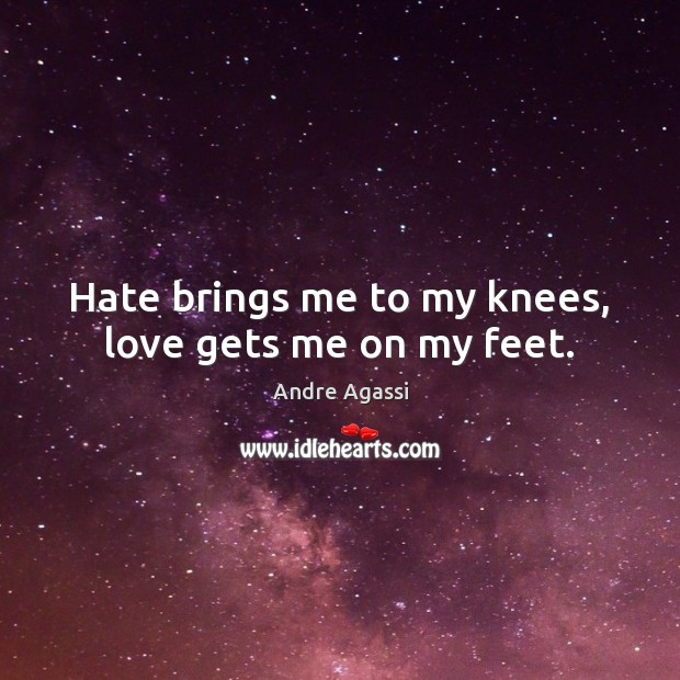 Image, Hate brings me to my knees, love gets me on my feet.