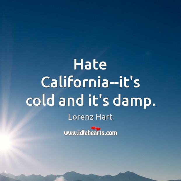Image, Hate California–it's cold and it's damp.