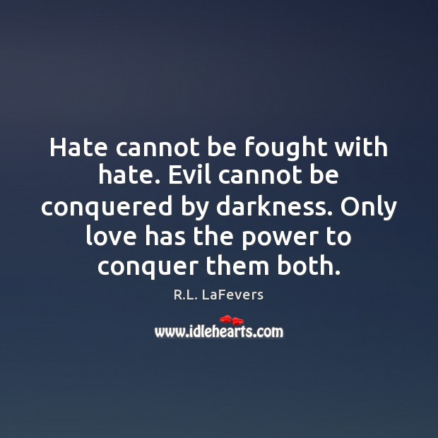 Hate cannot be fought with hate. Evil cannot be conquered by darkness. R.L. LaFevers Picture Quote