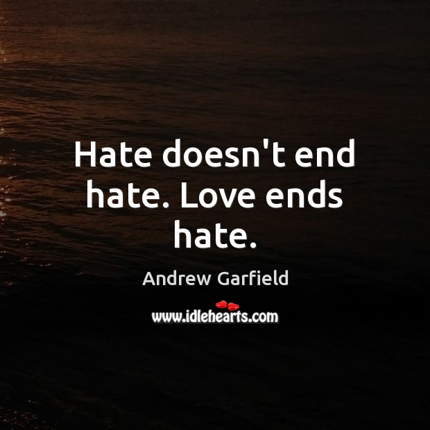 Image, Hate doesn't end hate. Love ends hate.