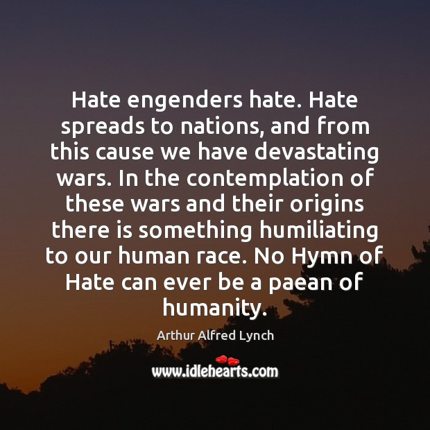 Hate engenders hate. Hate spreads to nations, and from this cause we Arthur Alfred Lynch Picture Quote
