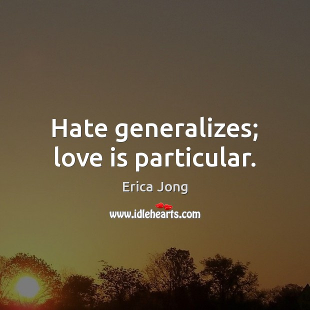 Hate generalizes; love is particular. Image
