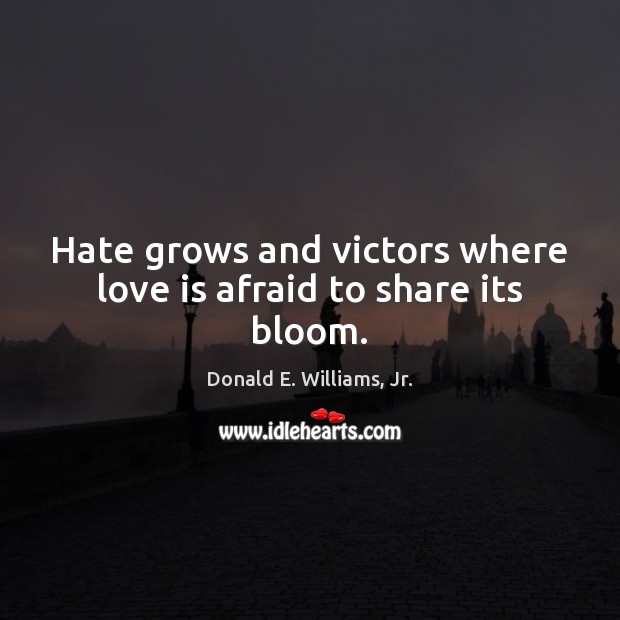 Hate grows and victors where love is afraid to share its bloom. Image