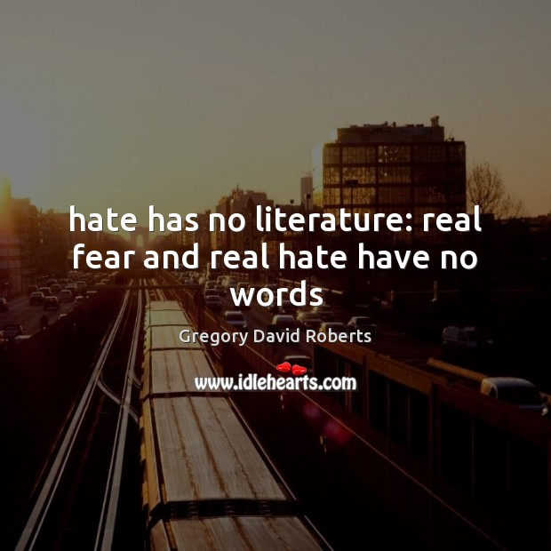Hate has no literature: real fear and real hate have no words Gregory David Roberts Picture Quote