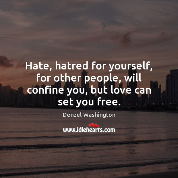Hate, hatred for yourself, for other people, will confine you, but love can set you free. Denzel Washington Picture Quote