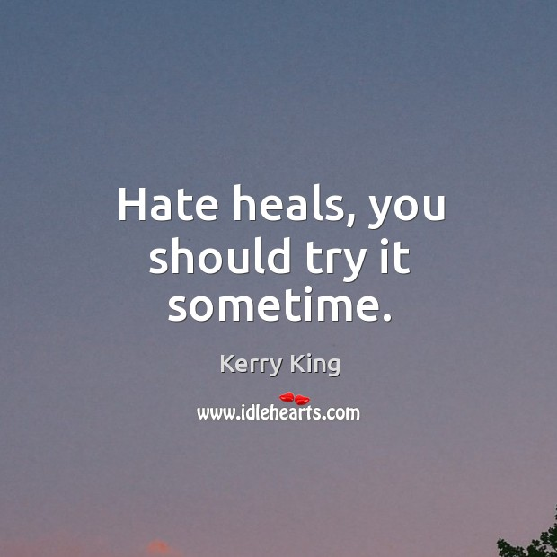 Hate heals, you should try it sometime. Kerry King Picture Quote
