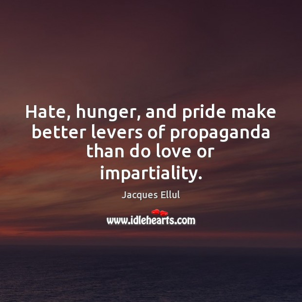Hate, hunger, and pride make better levers of propaganda than do love or impartiality. Jacques Ellul Picture Quote