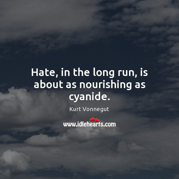Hate, in the long run, is about as nourishing as cyanide. Image