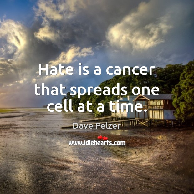 Hate is a cancer that spreads one cell at a time. Dave Pelzer Picture Quote