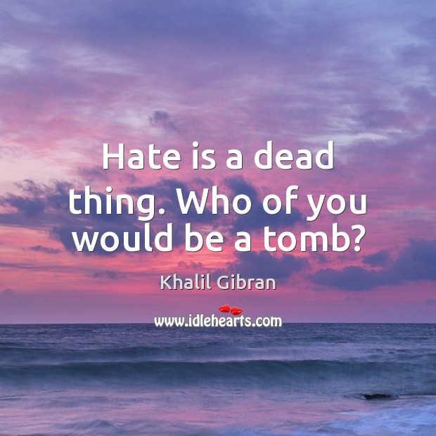 Hate is a dead thing. Who of you would be a tomb? Khalil Gibran Picture Quote