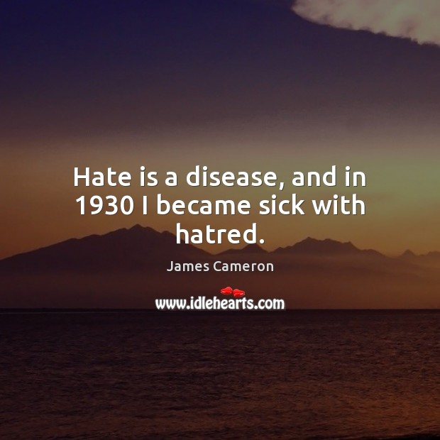 Hate is a disease, and in 1930 I became sick with hatred. James Cameron Picture Quote