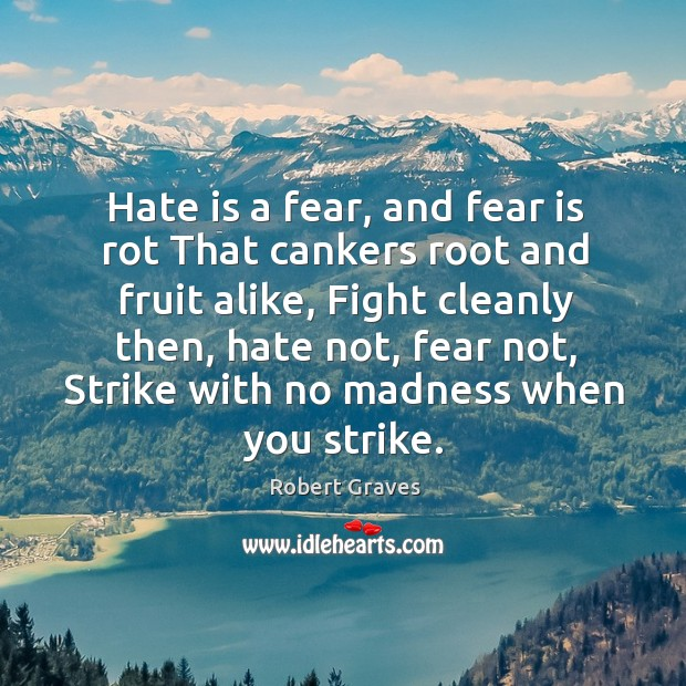 Hate is a fear, and fear is rot That cankers root and Image