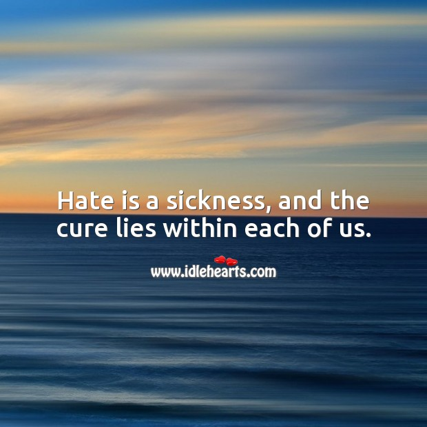 Hate is a sickness, and the cure lies within each of us. Hate Quotes Image