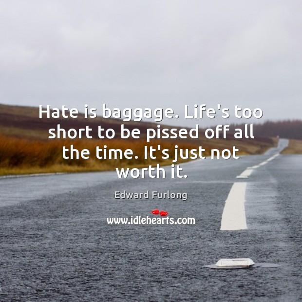 Hate is baggage. Life's too short to be pissed off all the time. It's just not worth it. Edward Furlong Picture Quote