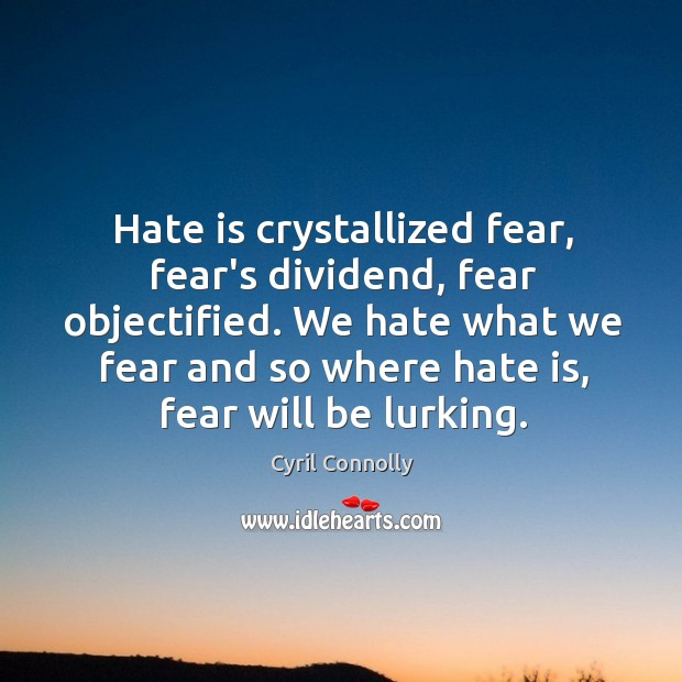 Image, Hate is crystallized fear, fear's dividend, fear objectified. We hate what we