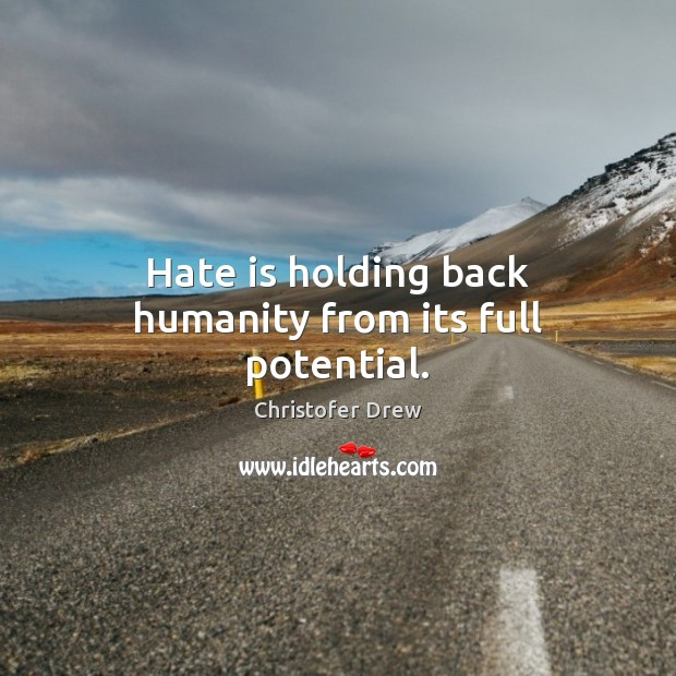 Hate is holding back humanity from its full potential. Image