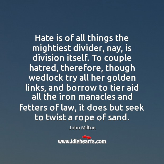 Hate is of all things the mightiest divider, nay, is division itself. Image