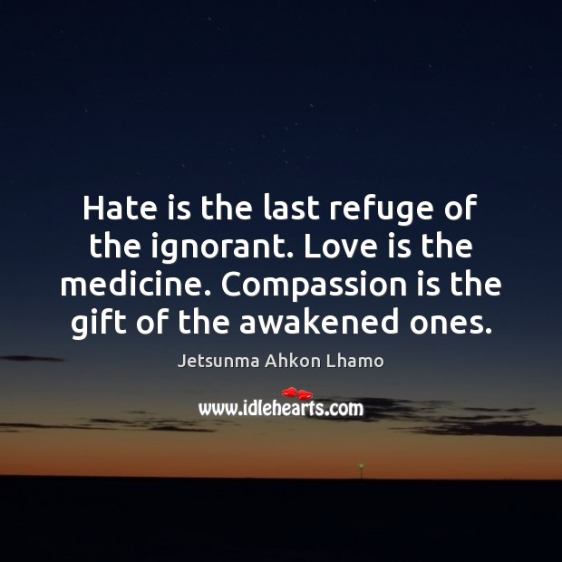 Hate is the last refuge of the ignorant. Love is the medicine. Jetsunma Ahkon Lhamo Picture Quote