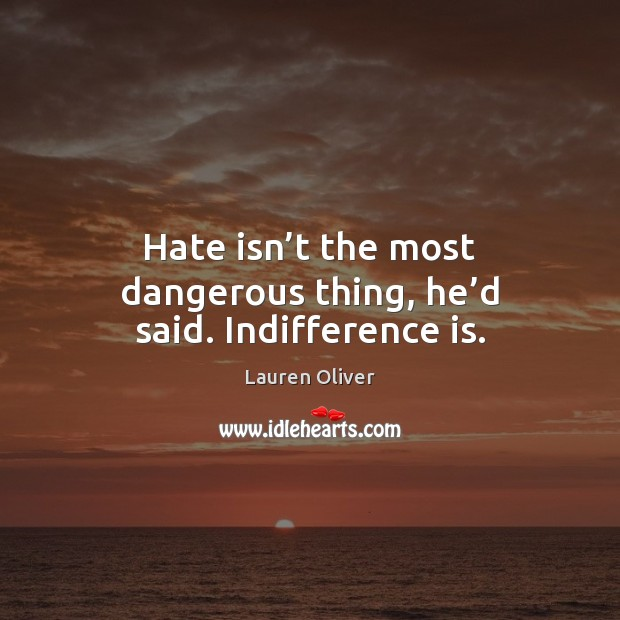 Image, Hate isn't the most dangerous thing, he'd said. Indifference is.