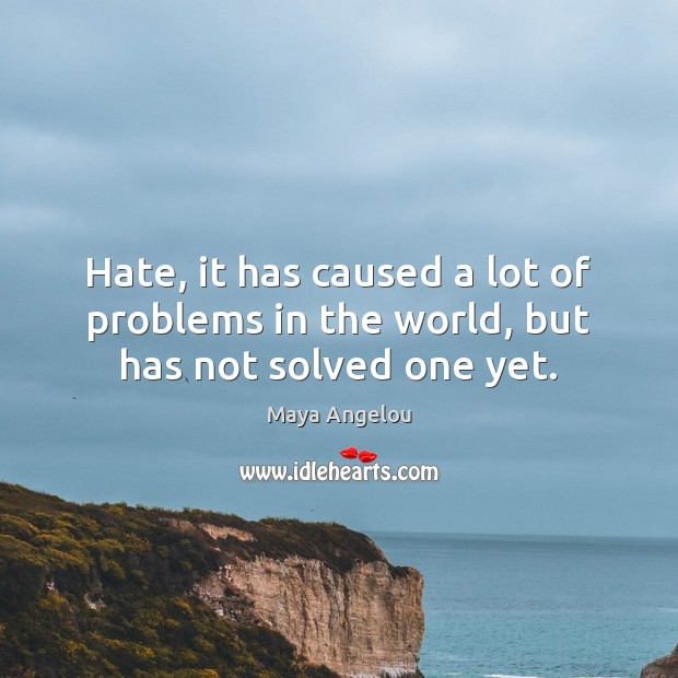 Hate, it has caused a lot of problems in the world, but has not solved one yet. Image