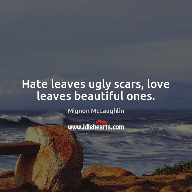 Hate leaves ugly scars, love leaves beautiful ones. Mignon McLaughlin Picture Quote