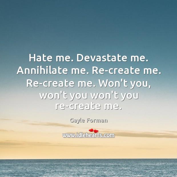 Image, Hate me. Devastate me. Annihilate me. Re-create me. Re-create me. Won't you,