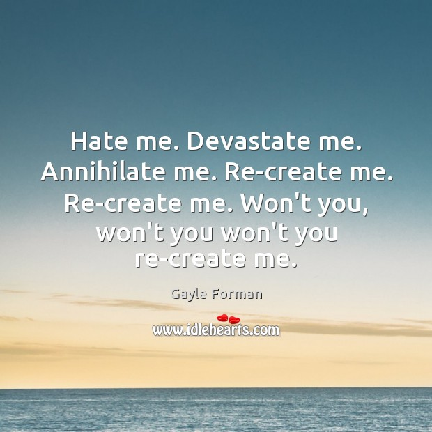Hate me. Devastate me. Annihilate me. Re-create me. Re-create me. Won't you, Gayle Forman Picture Quote
