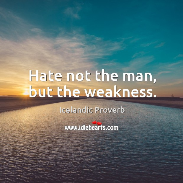 Hate not the man, but the weakness. Image