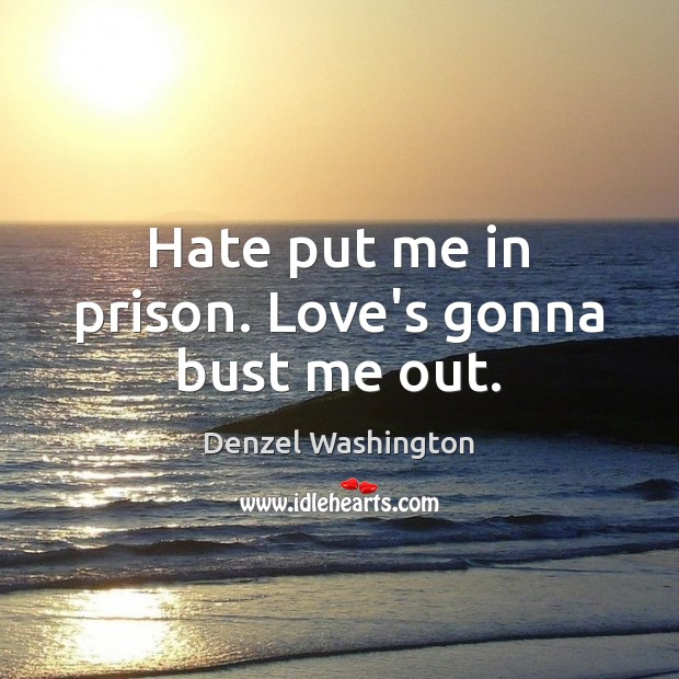 Hate put me in prison. Love's gonna bust me out. Denzel Washington Picture Quote