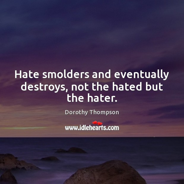 Hate smolders and eventually destroys, not the hated but the hater. Dorothy Thompson Picture Quote