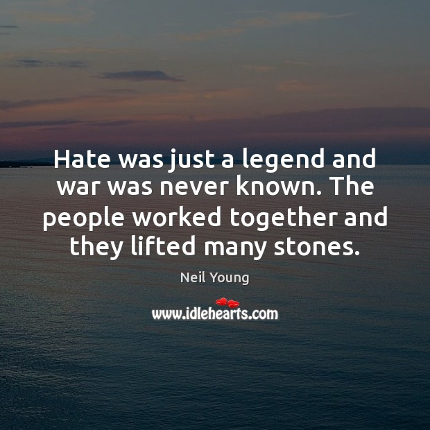Hate was just a legend and war was never known. The people Neil Young Picture Quote