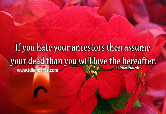 Image, If you hate your ancestors then assume your dead than you will love the hereafter.