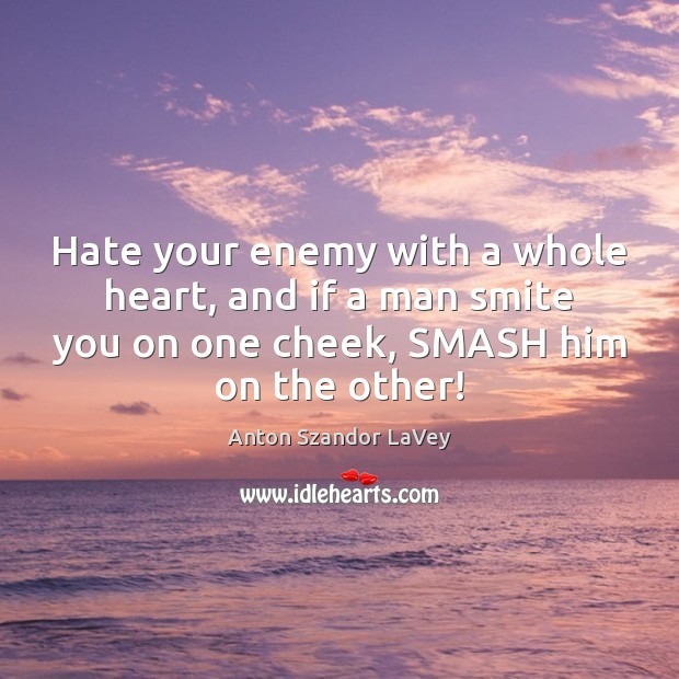 Hate your enemy with a whole heart, and if a man smite Anton Szandor LaVey Picture Quote