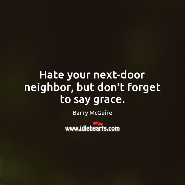 Hate your next-door neighbor, but don't forget to say grace. Image