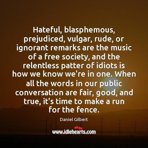 Hateful, blasphemous, prejudiced, vulgar, rude, or ignorant remarks are the music of Daniel Gilbert Picture Quote