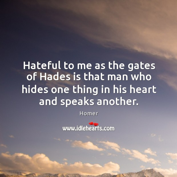 Hateful to me as the gates of hades is that man who hides one thing in his heart and speaks another. Image