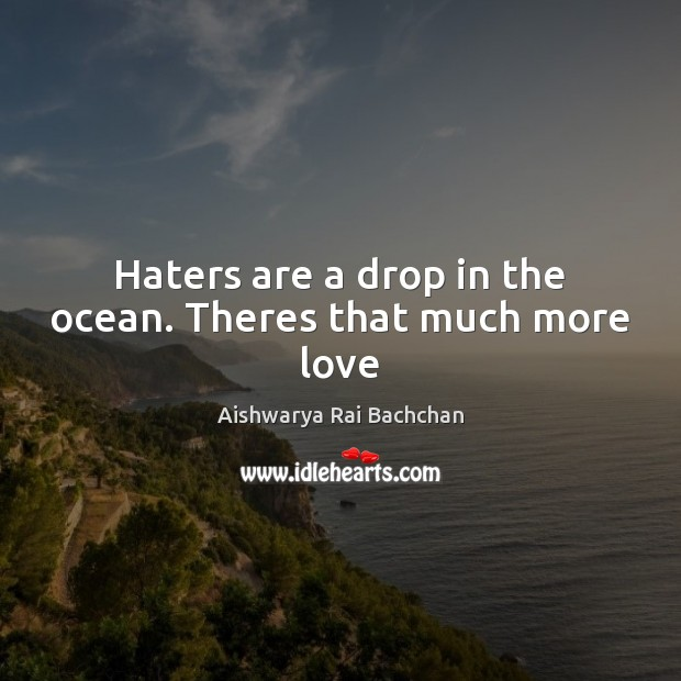 Image, Haters are a drop in the ocean. Theres that much more love