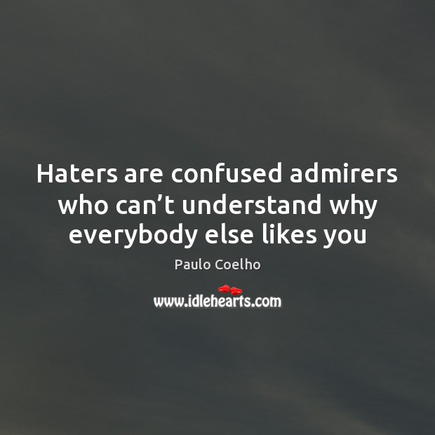 Haters are confused admirers who can't understand why everybody else likes you Image