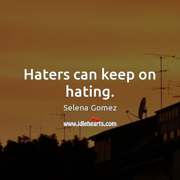 Haters can keep on hating. Image