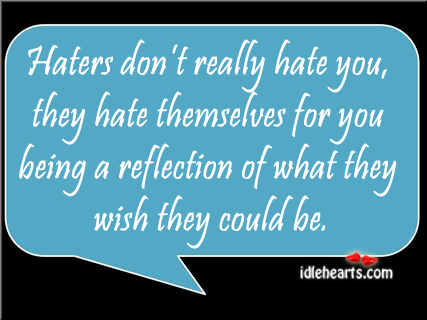 Haters Don't Really Hate You, They Hate Themselves For…