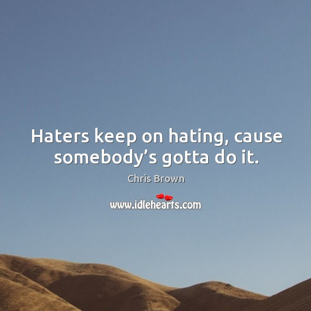 Haters keep on hating, cause somebody's gotta do it. Chris Brown Picture Quote