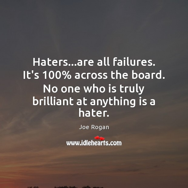 Haters…are all failures. It's 100% across the board. No one who is Joe Rogan Picture Quote