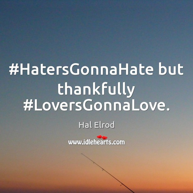 #HatersGonnaHate but thankfully #LoversGonnaLove. Hal Elrod Picture Quote