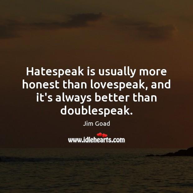 Hatespeak is usually more honest than lovespeak, and it's always better than doublespeak. Image