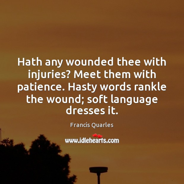 Hath any wounded thee with injuries? Meet them with patience. Hasty words Francis Quarles Picture Quote